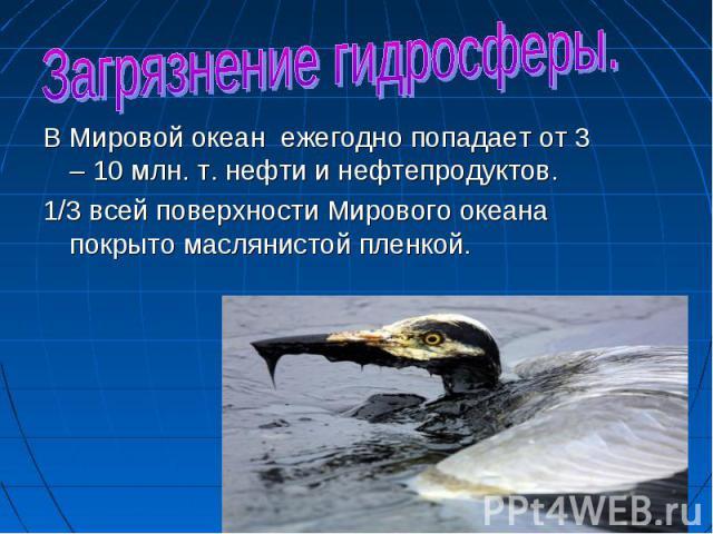 Загрязнение гидросферы. В Мировой океан ежегодно попадает от 3 – 10 млн. т. нефти и нефтепродуктов.1/3 всей поверхности Мирового океана покрыто маслянистой пленкой.