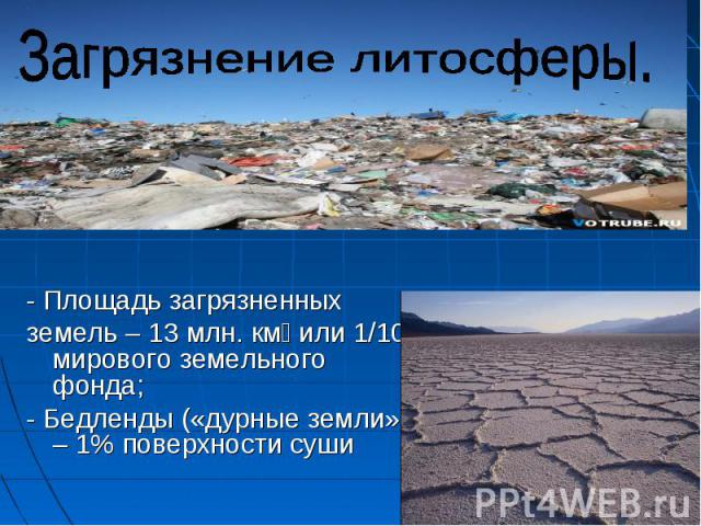 Загрязнение литосферы.- Площадь загрязненных земель – 13 млн. км или 1/10 мирового земельного фонда;- Бедленды («дурные земли») – 1% поверхности суши