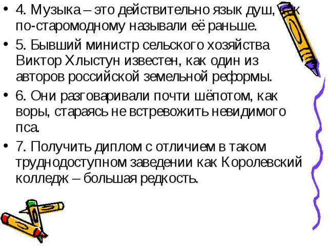 4. Музыка – это действительно язык душ, как по-старомодному называли её раньше.5. Бывший министр сельского хозяйства Виктор Хлыстун известен, как один из авторов российской земельной реформы.6. Они разговаривали почти шёпотом, как воры, стараясь не …