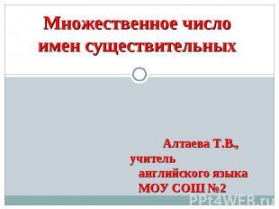 Множественное число имен существительных Алтаева Т.В., учитель английского языка