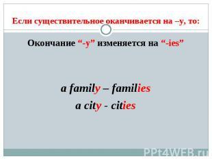 """Если существительное оканчивается на –y, то: Окончание """"-y"""" изменяется на """"-ies"""""""