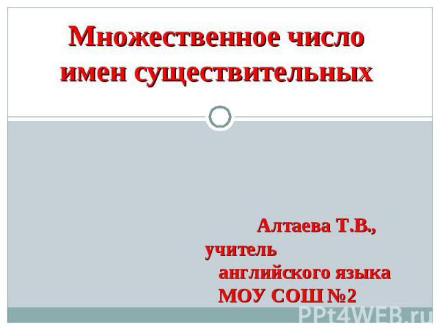 Множественное число имен существительных Алтаева Т.В., учитель английского языка МОУ СОШ №2