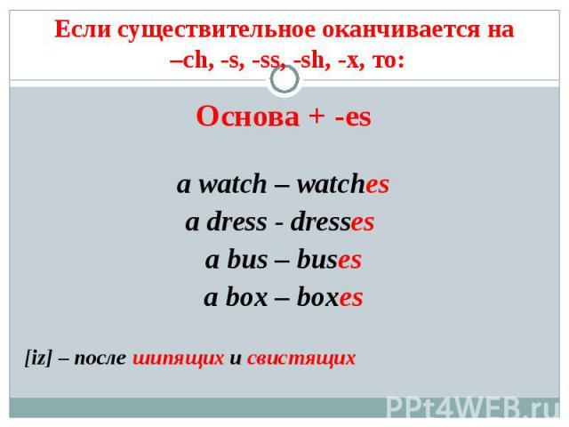Если существительное оканчивается на –ch, -s, -ss, -sh, -x, то: Основа + -esa watch – watchesa dress - dresses a bus – busesa box – boxes[iz] – после шипящих и свистящих