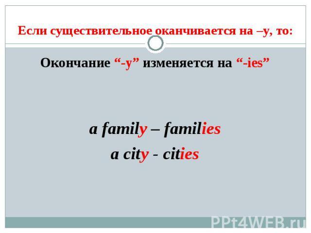 """Если существительное оканчивается на –y, то: Окончание """"-y"""" изменяется на """"-ies""""a family – familiesa city - cities"""