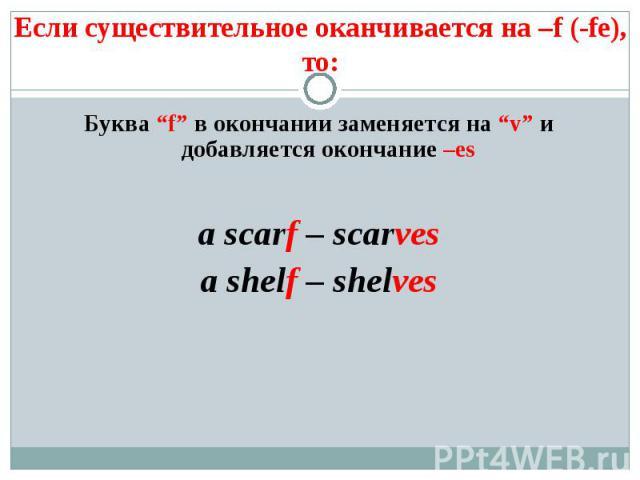 """Если существительное оканчивается на –f (-fe), то: Буква """"f"""" в окончании заменяется на """"v"""" и добавляется окончание –esa scarf – scarvesa shelf – shelves"""