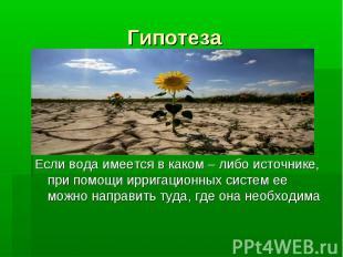 Гипотеза Если вода имеется в каком – либо источнике, при помощи ирригационных си