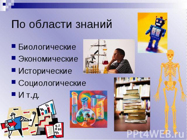 По области знаний БиологическиеЭкономическиеИсторическиеСоциологические И т.д.