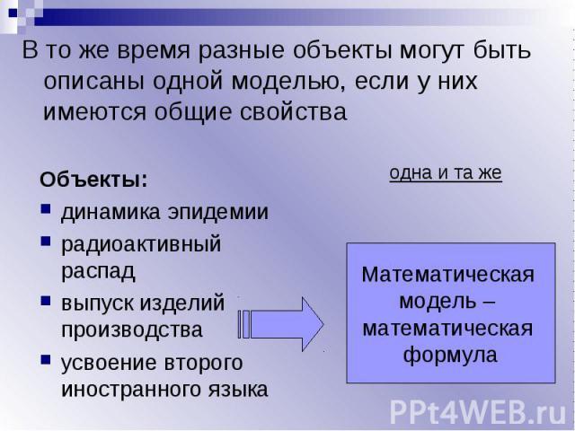 В то же время разные объекты могут быть описаны одной моделью, если у них имеются общие свойства Объекты:динамика эпидемиирадиоактивный распадвыпуск изделий производстваусвоение второго иностранного языкаМатематическая модель – математическая формула