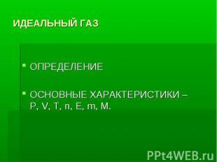 ИДЕАЛЬНЫЙ ГАЗ ОПРЕДЕЛЕНИЕОСНОВНЫЕ ХАРАКТЕРИСТИКИ – Р, V, T, n, E, m, M.