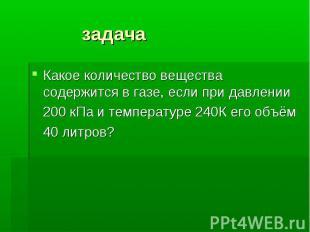 задача Какое количество вещества содержится в газе, если при давлении 200 кПа и