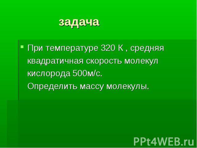 задача При температуре 320 К , средняя квадратичная скорость молекул кислорода 500м/с. Определить массу молекулы.