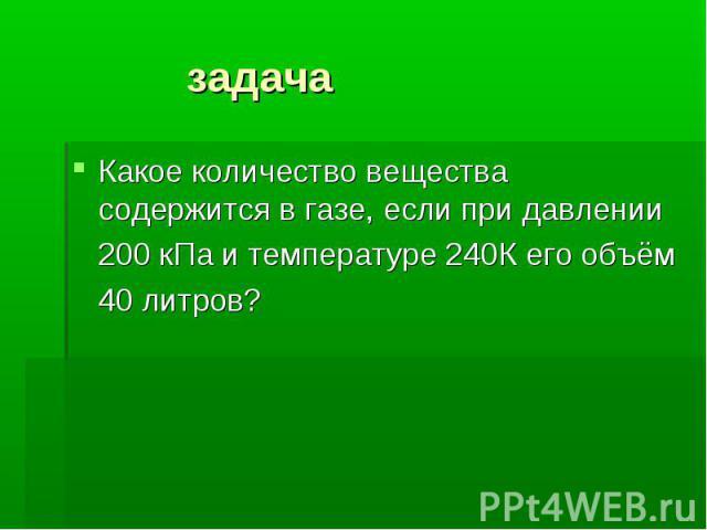 задача Какое количество вещества содержится в газе, если при давлении 200 кПа и температуре 240К его объём 40 литров?