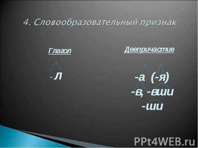 4. Словообразовательный признак Глагол - л Деепричастие-а (-я)-в, -вши-ши