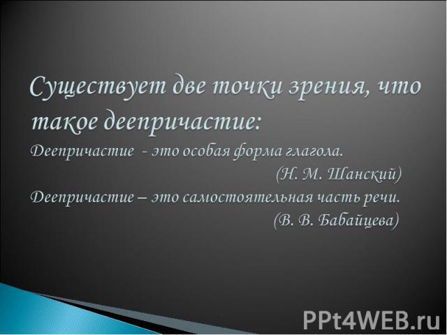 Существует две точки зрения, что такое деепричастие:Деепричастие - это особая форма глагола. (Н. М. Шанский)Деепричастие – это самостоятельная часть речи. (В. В. Бабайцева)