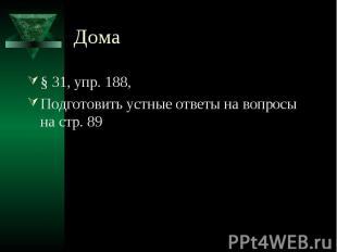 Дома § 31, упр. 188,Подготовить устные ответы на вопросы на стр. 89
