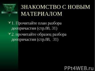 ЗНАКОМСТВО С НОВЫМ МАТЕРИАЛОМ 1. Прочитайте план разбора деепричастия (стр.88, 3