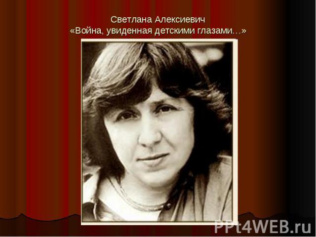Светлана Алексиевич«Война, увиденная детскими глазами…»