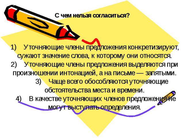 С чем нельзя согласиться? 1) Уточняющие члены предложения конкретизируют, сужают значение слова, к которому они относятся.2) Уточняющие члены предложения выделяются при произношении интонацией, а на письме — запятыми. 3) Чаще всего обособля…