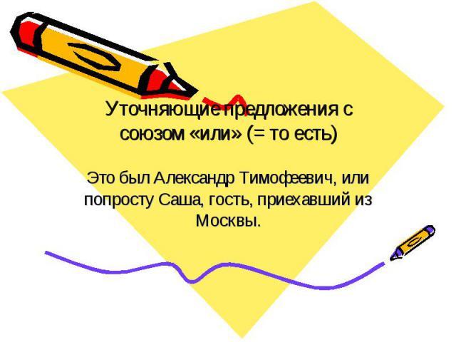 Уточняющие предложения с союзом «или» (= то есть) Это был Александр Тимофеевич, или попросту Саша, гость, приехавший из Москвы.