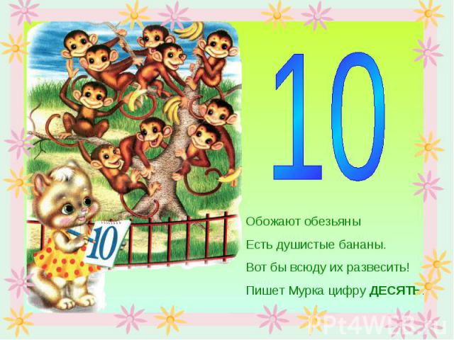 Обожают обезьяныЕсть душистые бананы.Вот бы всюду их развесить!Пишет Мурка цифру ДЕСЯТЬ.
