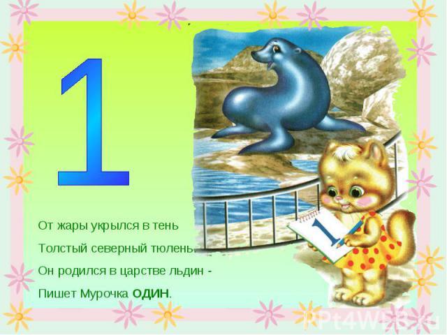 От жары укрылся в теньТолстый северный тюлень.Он родился в царстве льдин -Пишет Мурочка ОДИН.