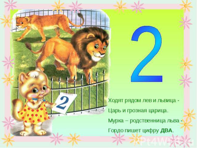 Ходят рядом лев и львица -Царь и грозная царица.Мурка – родственница льва -Гордо пишет цифру ДВА.
