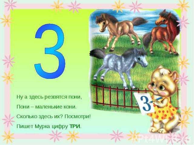 Ну а здесь резвятся пони,Пони – маленькие кони.Сколько здесь их? Посмотри!Пишет Мурка цифру ТРИ.