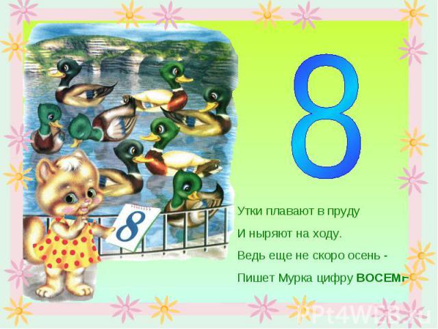 Утки плавают в прудуИ ныряют на ходу.Ведь еще не скоро осень -Пишет Мурка цифру ВОСЕМЬ.