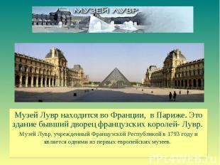 Музей Лувр находится во Франции, в Париже. Это здание бывший дворец французских