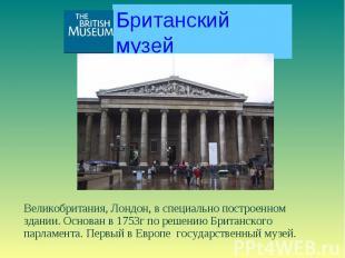 Британский музей Великобритания, Лондон, в специально построенном здании. Основа