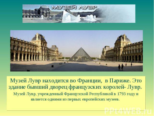 Музей Лувр находится во Франции, в Париже. Это здание бывший дворец французских королей- Лувр. Музей Лувр, учрежденный Французской Республикой в 1793 году и является одними из первых европейских музеев.