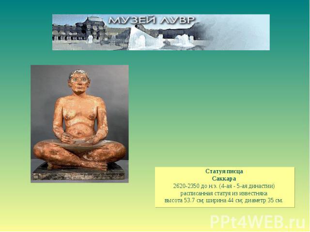 Статуя писца Саккара 2620-2350 до н.э. (4-ая - 5-ая династии) расписанная статуя из известняка высота 53.7 см; ширина 44 см; диаметр 35 см.