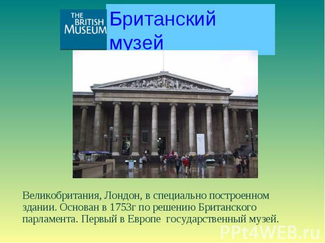 Британский музей Великобритания, Лондон, в специально построенном здании. Основан в 1753г по решению Британского парламента. Первый в Европе государственный музей.