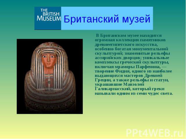 Британский музей В Британском музее находится огромная коллекция памятников древнеегипетского искусства, особенно богатая монументальной скульптурой; знаменитые рельефы ассирийских дворцов; уникальные комплексы греческой скульптуры, включая мраморы …