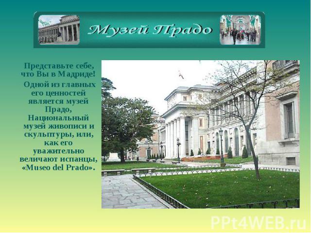 Представьте себе, что Вы в Мадриде! Одной из главных его ценностей является музей Прадо, Национальный музей живописи и скульптуры, или, как его уважительно величают испанцы, «Museo del Prado».