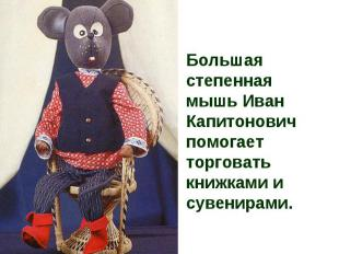 Большая степенная мышь Иван Капитонович помогает торговать книжками и сувенирами