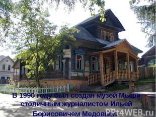 В 1990году был создан музей Мыши столичным журналистом Ильей Борисовичем Медовы
