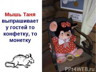 Мышь Танявыпрашивает у гостей то конфетку, то монетку