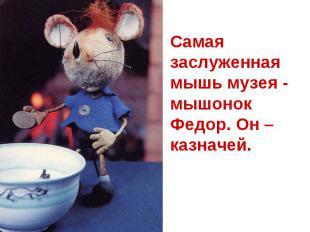 Самая заслуженная мышь музея - мышонок Федор. Он – казначей.