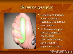 Жвачка для рук Недавно появилась жвачка для рук (хендгам). Зачем же она нужна?1.