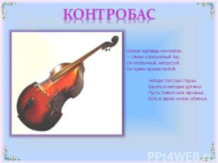 КОНТРОБАС Сказал однажды контрабас:— Имею я волшебный бас,Он необычный, непрост