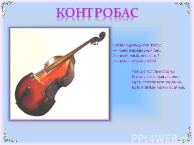 КОНТРОБАС Сказал однажды контрабас:— Имею я волшебный бас,Он необычный, непростой,Он нужен музыке любой.Четыре толстые струныБасить в мелодии должны.Пусть тяжело мое звучанье,Есть в звуках низких обаянье.