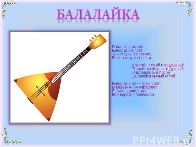 БАЛАЛАЙКА Балалаечник идет,Балалаечка поет.Три струны ее звенят,Всех в округе веселятХрупкий, легкий и воздушный,Беззаботный, простодушныйИ дурашливый поройБалалайки милый строй.Балалаечник — всем брат,В деревнях он нарасхват.Если от души иг…