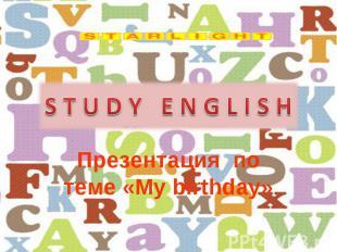 S T U D Y E N G L I S H Презентация по теме «My birthday»
