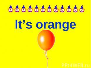 It's orange