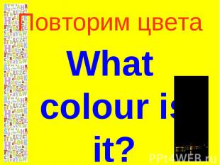Повторим цветаWhat colour is it?