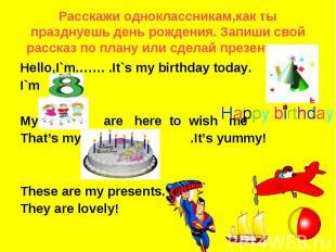 Pасскажи одноклассникам,как ты празднуешь день рождения. Запиши свой рассказ по