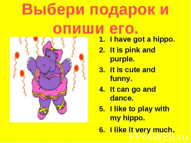 Выбери подарок и опиши его. I have got a hippo.It is pink and purple.It is cute and funny.It can go and dance.I like to play with my hippo.I like it very much.