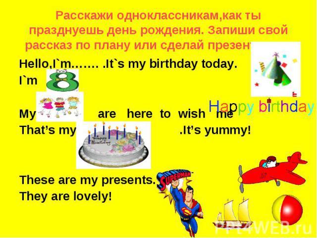 Pасскажи одноклассникам,как ты празднуешь день рождения. Запиши свой рассказ по плану или сделай презентацию. Hello,I`m……. .It`s my birthday today.I`m My friends are here to wish meThat's my .It's yummy!These are my presents.They are lovely!