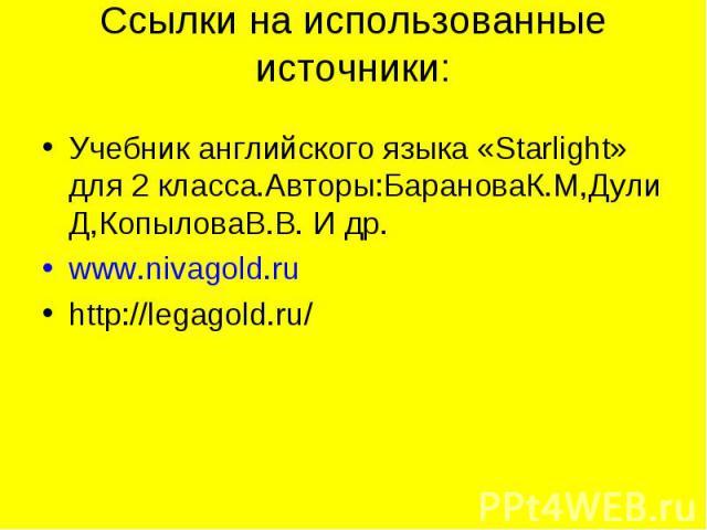 Ссылки на использованные источники: Учебник английского языка «Starlight» для 2 класса.Авторы:БарановаК.М,Дули Д,КопыловаВ.В. И др.www.nivagold.ruhttp://legagold.ru/